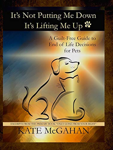 It's Not Putting Me Down It's Lifting Me Up: A Guilt Free Guide to End of Life Decisions for Pets ()