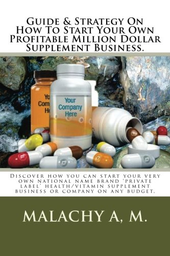 Download Guide And Strategy On How To Start Your Own Profitable Million Dollar Supplement Business.: Discover how you can start your very own national name ... supplement business or company on any budget pdf