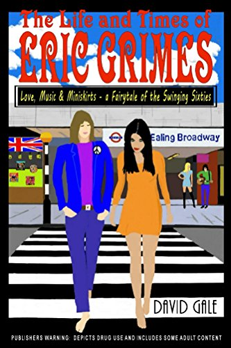 The Life and Times of Eric Grimes: Love, Music & Miniskirts - a Fairytale of the Swinging Sixties (The Life And Times Of David Gale)