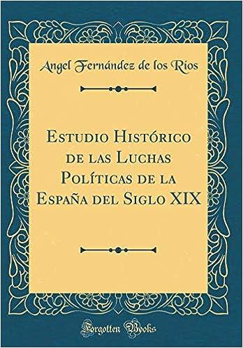 Estudio Histórico de las Luchas Políticas de la España del Siglo XIX Classic Reprint: Amazon.es: Ríos, Angel Fernández de los: Libros