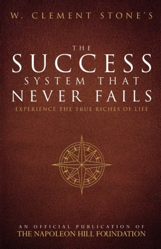Stone Napoleon - W. Clement Stone's The Success System That Never Fails: Experience the True Riches of Life (Official Publication of the Napoleon Hill Foundation)