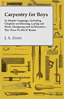 Book Carpentry for Boys In Simple Language, Including Chapters on Drawing, Laying out Work, Designing and Architecture The 'HowToDoIt' Books by J. S. Zerbe (2015-08-04)