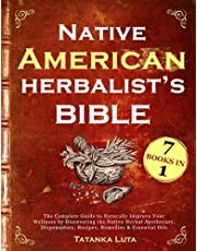 Native American Herbalist's Bible: 7 in 1 • The Complete Guide to Naturally Improve Your Wellness by Discovering the Native Herbal Apothecary, Dispensatory, Recipes, Remedies & Essential Oils