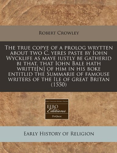 Read Online The true copye of a prolog wrytten about two C. yeres paste by Iohn Wycklife as maye iustly be gatherid bi that, that Iohn Bale hath writte[n] of him ... writers of the Ile of great Britan (1550) PDF