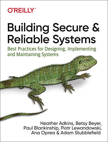 Building Secure and Reliable Systems: Best Practices for Designing, Implementing and Maintaining Systems
