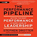 The Performance Pipeline: Getting the Right Performance at Every Level of Leadership Audiobook by Stephen Drotter Narrated by Jim Manchester