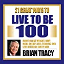 21 Great Ways to Live to be 100 Speech by Brian Tracy Narrated by Brian Tracy