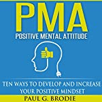 PMA Positive Mental Attitude: Ten Ways to Develop and Increase Your Positive Mindset | Paul G. Brodie