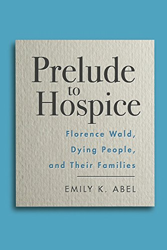 Prelude to Hospice: Florence Wald, Dying People, and their Families (Critical Issues in Health and Medicine)