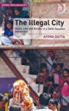 The Illegal City : Space Law and Gender in A Delhi Squatter Settlement, Datta, Ayona, 1409445542