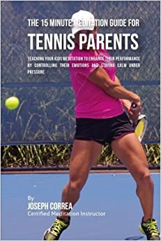 Book The 15 Minute Meditation Guide for Tennis Parents: Teaching Your Kids Meditation to Enhance Their Performance by Controlling Their Emotions and Staying Calm under Pressure