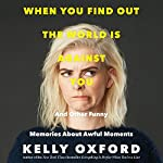 When You Find out the World Is Against You: And Other Funny Memories About Awful Moments | Kelly Oxford