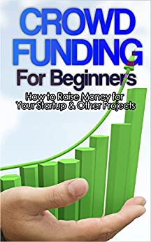 Crowdfunding: How to Raise Money for Your Startup and Other Projects! (Crowdfunding, Funding, Raise, Business, Money, Startup, Guide, Capital) by [Roth, John]