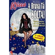 Wicca - A Bruxa tá Solta!: Feitiços, Magias, Pós e Poções para Bruxos Modernos