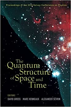 Quantum Structure Of Space And Time, The - Proceedings Of The 23Rd Solvay Conference On Physics