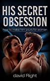 His Secret Obsession How to Make Him Want you and Loveyou for Woman Activate the Hero Instinct (His Secret Obsession How to Make Him Yours for Woman Activate the Hero Instinct Book 1)