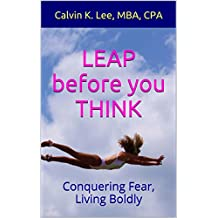 LEAP before you THINK: Conquering Fear, Living Boldly (Self Confidence, Conquering Fear, Courage, Confidence, Greatness, Conquering Fear with Faith, Success Book 1)