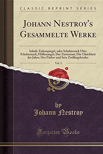 Johann Nestroy's Gesammelte Werke, Vol. 3: Inhalt: Eulenspiegel, oder Schabernack Über Schabernack; Höllenangst; Der Zerrissene; Die Gleichheit der ... (Classic Reprint) (German Edition)