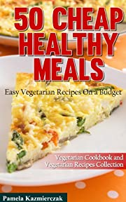 50 Cheap Healthy Meals - Easy Vegetarian Recipes On a Budget (Vegetarian Cookbook and Vegetarian Recipes Collection 2)