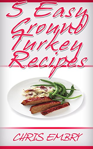 5 Quick and Easy Ground Turkey Recipes: Quick Recipes You Will Love (Quick and Easy Cooking) by [Embry, Chris]