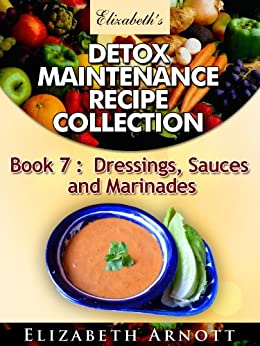 Detox Maintenance Recipe Collection Book 7: Dressings, Sauces and Marinades - 15 recipes (English Edition) de [Arnott, Elizabeth]
