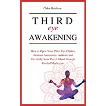 Third Eye Awakening: How to Open Your Third Eye Chakra, Increase Awareness, and Activate and Decalcify Your Pineal Gland through Guided Meditation (Telepathy, Astral Travel, Intuition - Book 4)