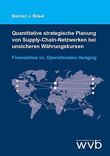Quantitative strategische Planung von Supply-Chain-Netzwerken bei unsicheren Währungskursen: Finanzielles vs. Operationales Hedging