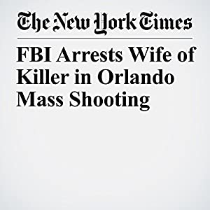 FBI Arrests Wife of Killer in Orlando Mass Shooting
