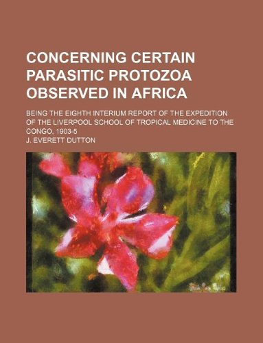 Concerning Certain Parasitic Protozoa Observed in Africa; Being the Eighth Interium Report of the Expedition of the Liverpool School of Tropical Medicine to the Congo, 1903-5