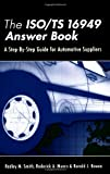 The ISO/TS 16949 Answer Book : A Step-by-Step Guide for Automotive Suppliers, Smith, Radley and Munro, Roderick, 1932828001