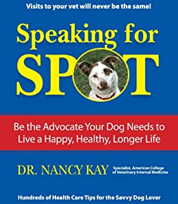 Speaking for Spot: Be the Advocate Your Dog Needs to Live a Happy, Healthy, Longer Life (English Edition) de [Kay, Dr. Nancy]