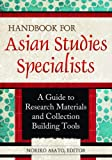 Handbook for Asian Studies Specialists: A Guide to Research Materials and Collection Building Tools: A Guide to Research Materials and Collection Building Tools