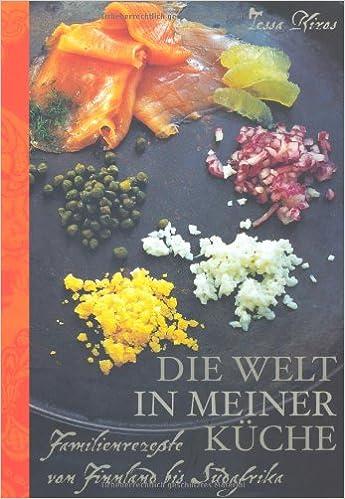 Die Welt in meiner Küche: Familienrezepte von Finnland bis Südafrika ...