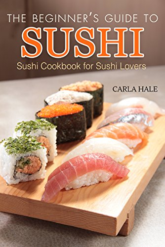 The Beginner's Guide to Sushi: Sushi Cookbook for Sushi Lovers by Carla Hale