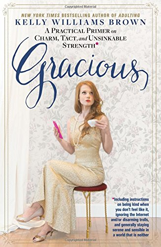Gracious: A Practical Primer on Charm, Tact, and Unsinkable Strength: Including instructions on being kind when you don't feel like it, ignoring the ... and sensible in a world that is neither