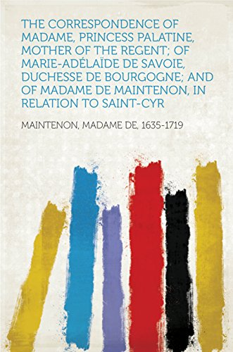 The Correspondence of Madame, Princess Palatine, Mother of the Regent; of Marie-Adélaïde de Savoie, Duchesse de Bourgogne; and of Madame de Maintenon, in Relation to Saint-Cyr