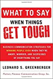What to Say When Things Get Tough : Business Communication Strategies for Winning People over When They're Angry, Worried, and Suspicious of Everything You Say, Greenberger, Leonard S., 0071806431