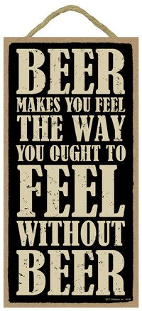SJT ENTERPRISES, INC. Beer Makes You Feel The Way You Ought to Feel Without Beer 5