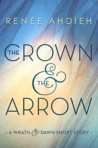 The Crown & the Arrow: A Wrath & the Dawn Short Story (The Wrath and the Dawn) (The Rose And The Dagger By Renee Ahdieh)