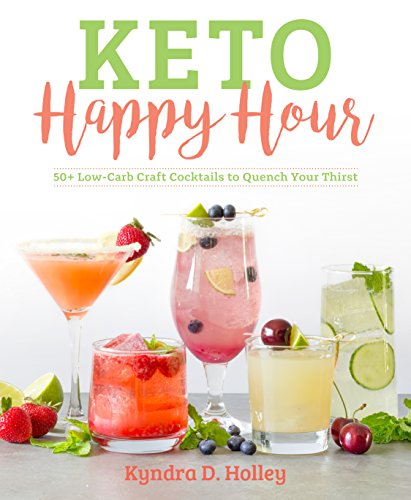 Keto Happy Hour: 50+ Low-Carb Craft Cocktails to Quench Your Thirst by Kyndra Holley