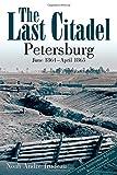 The Last Citadel: Petersburg, June 1864 - April 1865