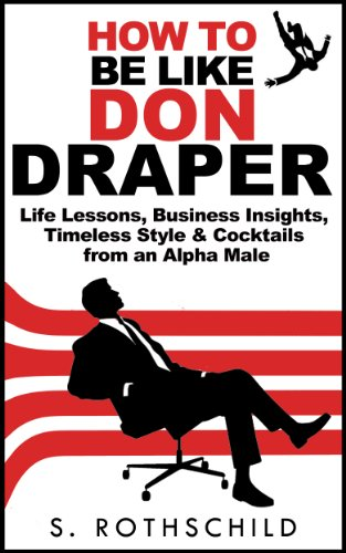 How to be like Don Draper: Life Lessons, Business Insights, Timeless Style & Cocktails from an Alpha Male (Don Draper, Cocktails, Cocktail Recipes, Alpha ... Alpha Male, Business Lessons, Mens - Style Don Draper