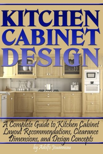 Kitchen Cabinet Design A Complete Guide To Kitchen Cabinet Layout Recommendations Clearance Dimensions And Design Concepts Jouanneau Adolfo 9781978278707 Amazon Com Books