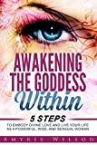 Awakening the Goddess Within: 5 Steps to Embody Divine Love and Live Your Life as a Powerful, Wise, and Sensual Woman (personal transformation, meditation, spirituality, womens sexuality)