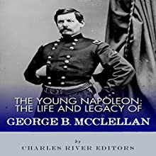 The Young Napoleon: The Life and Legacy of George B. McClellan Audiobook by  Charles River Editors Narrated by Kenneth Ray