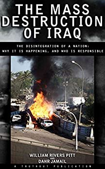 The Mass Destruction of Iraq: The Disintegration of a Nation: Why It Is Happening, and Who Is Responsible by [Pitt, William Rivers, Jamail, Dahr]