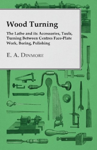 Wood Turning - The Lathe and its Accessories, Tools, Turning Between Centres Face-Plate Work, Boring, Polishing from E A Dinmore