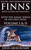 THE PRE- AND PROTO-HISTORIC FINNS (BOTH EASTERN AND WESTERN) WITH THE MAGIC SONGS OF THE WEST FINNS VOLUME I & II (Ancient Finnish lore, charms, formulae, prayers) - Annotated FINNS PEOPLE NOWADAYS
