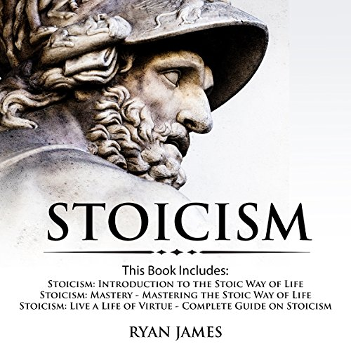 Stoicism: 3 Books in One: Stoicism: Introduction to the Stoic Way of Life, Stoicism Mastery: Mastering the Stoic Way of Life, Stoicism: Live a Life of Virtue - Complete Guide on Stoicism by Ryan James