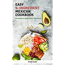 Easy 5-Ingredient Mexican Cookbook: 30 Simple, Tasty and Delicious Recipes